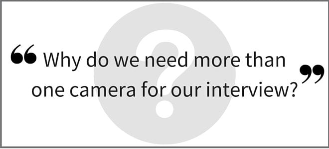 """Why do we need more than one camera for our interview?"" Video Answers. Episode 21."