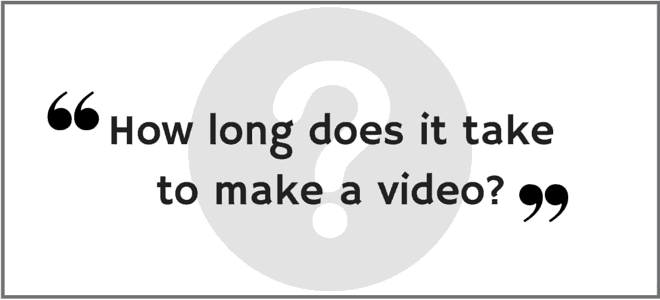 """How long does it take to make a video?"" Video Answers. Episode 14."