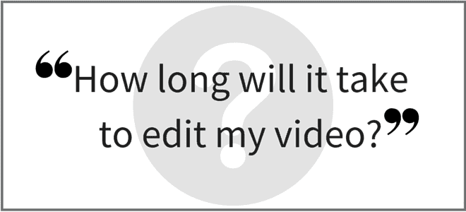 """How long will it take to edit my video?"" Video Answers. Episode 26."