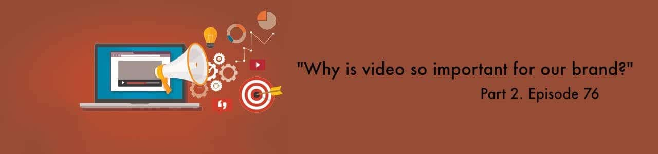 """Why is video so important for our brand?"" Video Answers. Episode 76."