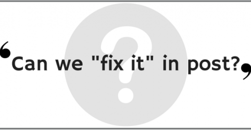"Can we ""fix it"" in post?"